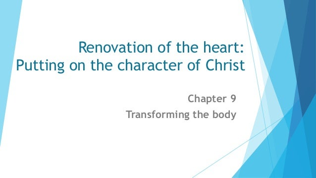 Renovation of the heart: Putting on the character of Christ Chapter 9 Transforming the body