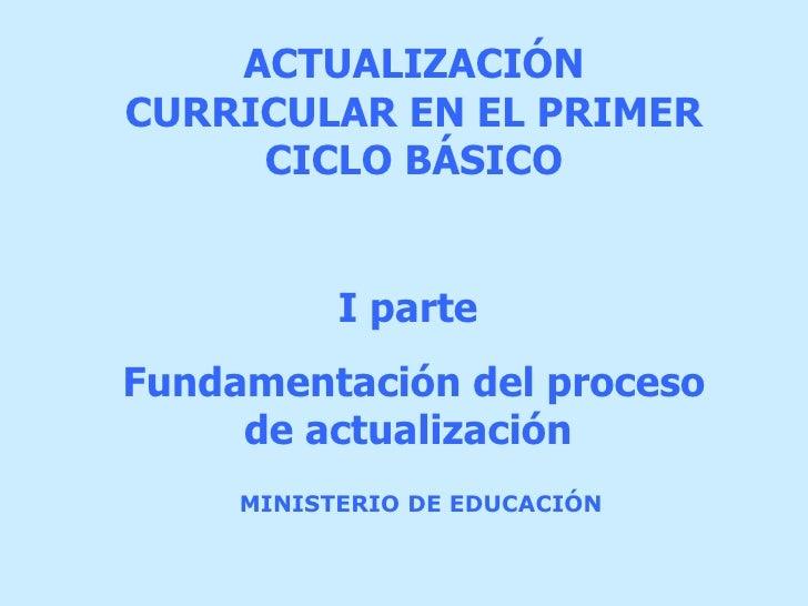 MINISTERIO DE EDUCACIÓN ACTUALIZACIÓN  CURRICULAR EN EL PRIMER CICLO BÁSICO I parte  Fundamentación del proceso de actuali...