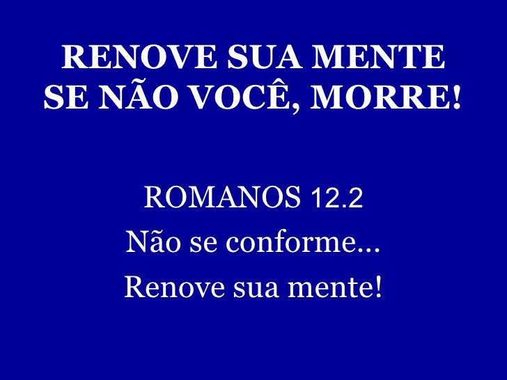 RENOVE SUA MENTE SE NÃO VOCÊ, MORRE! ROMANOS  12.2 Não se conforme... Renove sua mente!