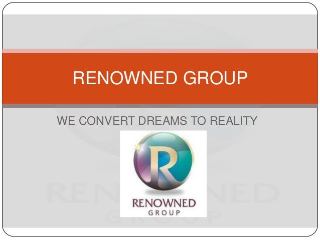 WE CONVERT DREAMS TO REALITY RENOWNED GROUP