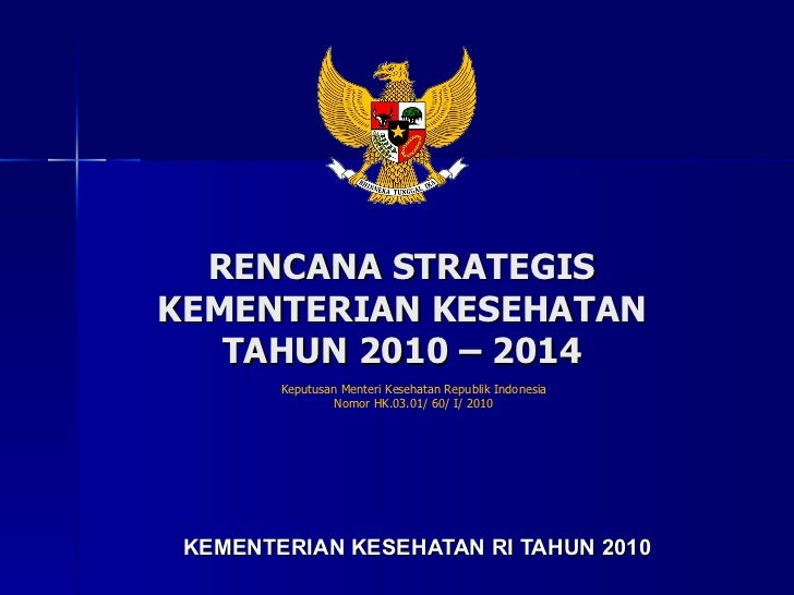 RENCANA STRATEGIS  KEMENTERIAN KESEHATAN  TAHUN 2010 – 2014  KEMENTERIAN KESEHATAN RI  TAHUN 20 10 Keputusan Menteri Keseh...