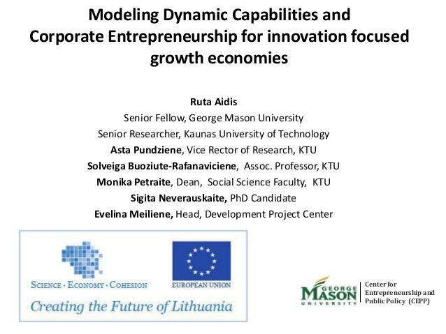 Modeling Dynamic Capabilities and Corporate Entrepreneurship for innovation focused growth economies Ruta Aidis Senior Fel...