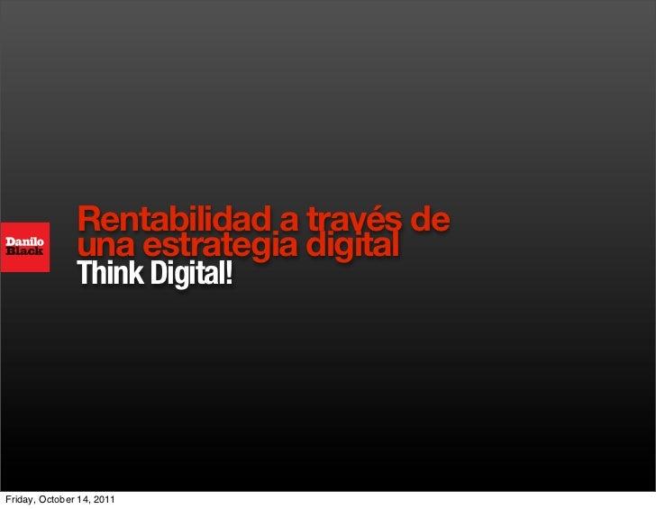 Rentabilidad a través de               una estrategia digital               Think Digital!Friday, October 14, 2011