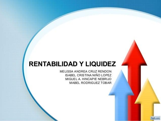 RENTABILIDAD Y LIQUIDEZ MELISSA ANDREA CRUZ RENDON ISABEL CRISTINA NIÑO LOPEZ MIGUEL A. HINCAPIE NEBRIJO MABEL RODRIGUEZ T...