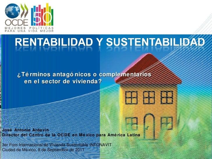 ¿Términos antagónicos o complementarios en el sector de vivienda?   José Antonio  Ardavín Director del Centro de la OCDE e...