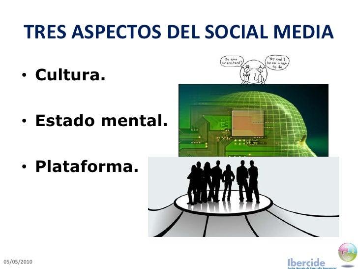 TRES ASPECTOS DEL SOCIAL MEDIA       • Cultura.        • Estado mental.        • Plataforma.     05/05/2010
