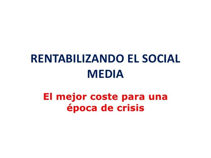 RENTABILIZANDO EL SOCIAL          MEDIA   El mejor coste para una       época de crisis
