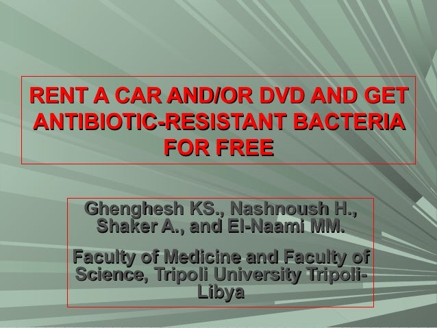 RENT A CAR AND/OR DVD AND GET ANTIBIOTIC-RESISTANT BACTERIA FOR FREE Ghenghesh KS., Nashnoush H., Shaker A., and El-Naami ...