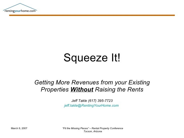 Squeeze It! Getting More Revenues from your Existing Properties  Without  Raising the Rents Jeff Takle (617) 395-7723 [ema...