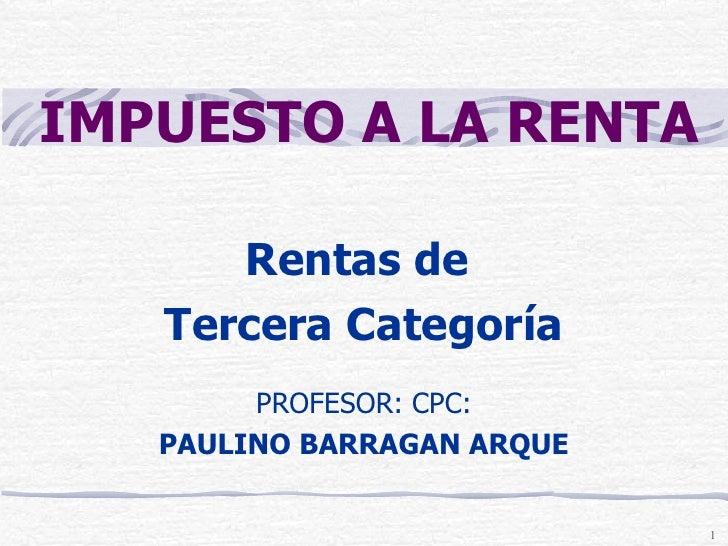 Rentas de  Tercera Categoría PROFESOR: CPC: PAULINO BARRAGAN ARQUE IMPUESTO A LA RENTA