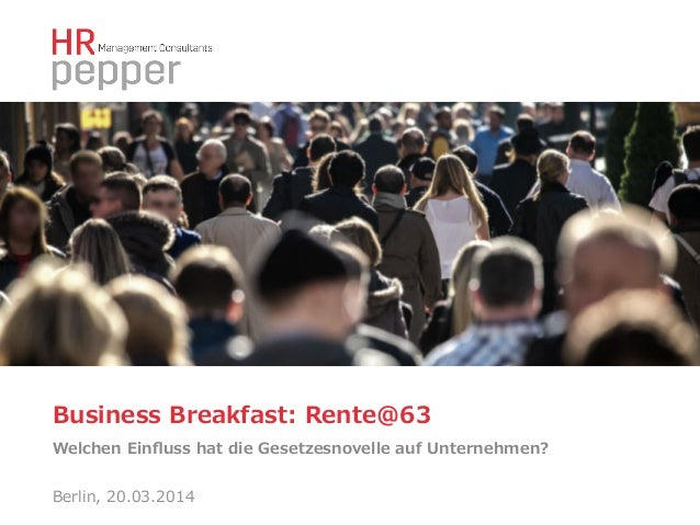 Business Breakfast: Rente@63 Welchen Einfluss hat die Gesetzesnovelle auf Unternehmen? Berlin, 20.03.2014