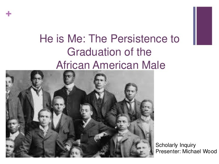 +    He is Me: The Persistence to          Graduation of the       African American Male                           Scholar...