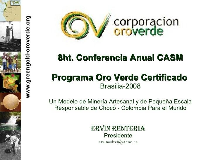www.greengold-oroverde.org 8ht. Conferencia Anual CASM Programa Oro Verde Certificado   Brasilia-2008 Un Modelo de Miner í...
