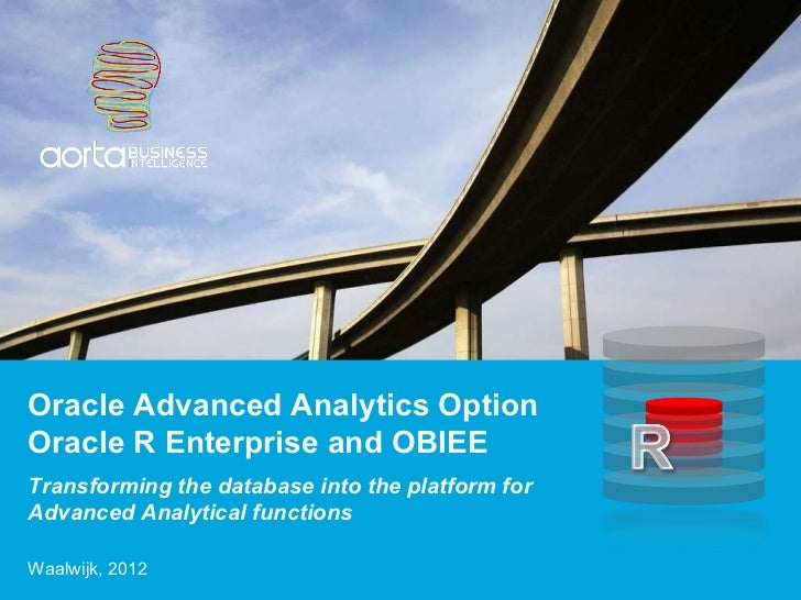 Transforming the database into the platform for Advanced Analytical functions Oracle Advanced Analytics Option Oracle R En...