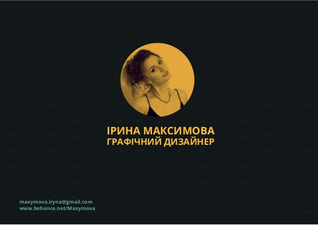 maxymova.iryna@gmail.com www.behance.net/Maxymova ІРИНА МАКСИМОВА ГРАФІЧНИЙ ДИЗАЙНЕР