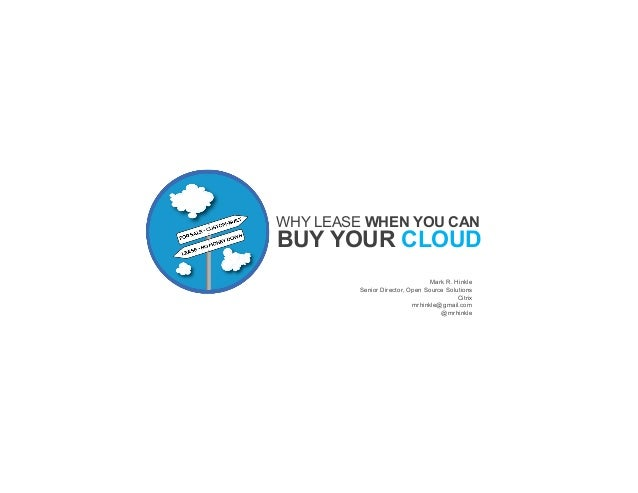 WHY LEASE WHEN YOU CAN  BUY YOUR CLOUD Mark R. Hinkle Senior Director, Open Source Solutions Citrix mrhinkle@gmail.com @mr...
