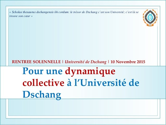 Pour une dynamique collective à l'Université de Dschang RENTREE SOLENNELLE | Université de Dschang | 10 Novembre 2015 « Sc...