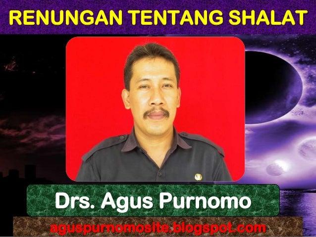 RENUNGAN TENTANG SHALAT aguspurnomosite.blogspot.com Drs. Agus Purnomo