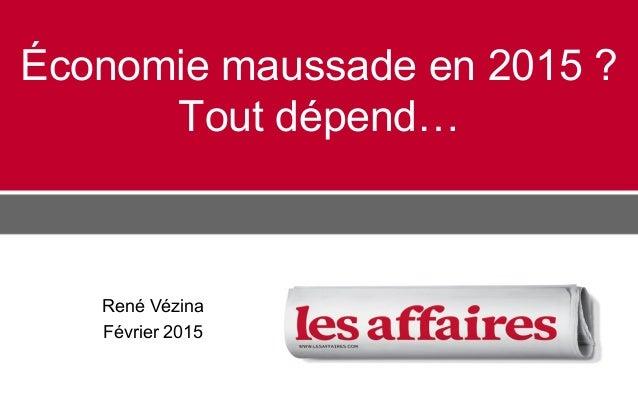 Économie maussade en 2015 ? Tout dépend… René Vézina Février 2015