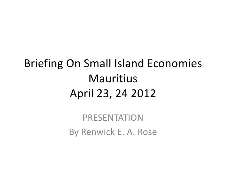 Briefing On Small Island Economies             Mauritius         April 23, 24 2012           PRESENTATION        By Renwic...