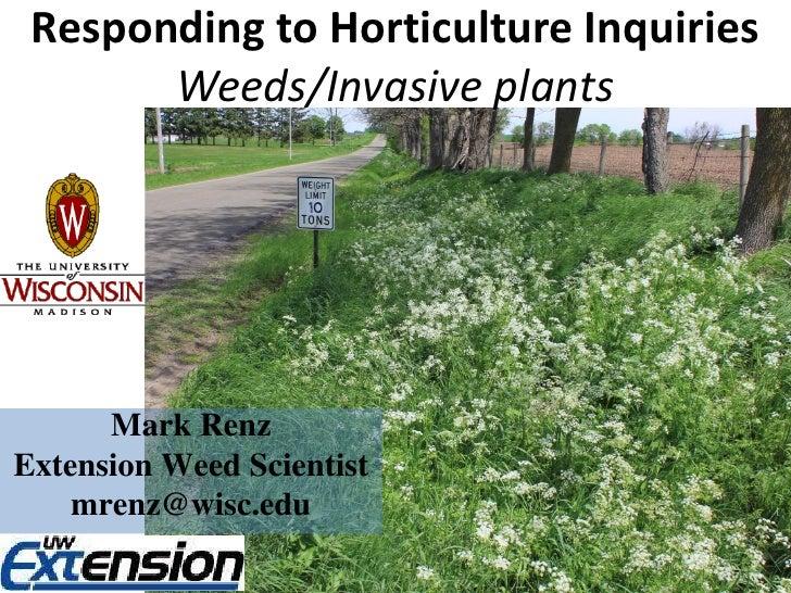 Responding to Horticulture Inquiries       Weeds/Invasive plants      Mark RenzExtension Weed Scientist    mrenz@wisc.edu