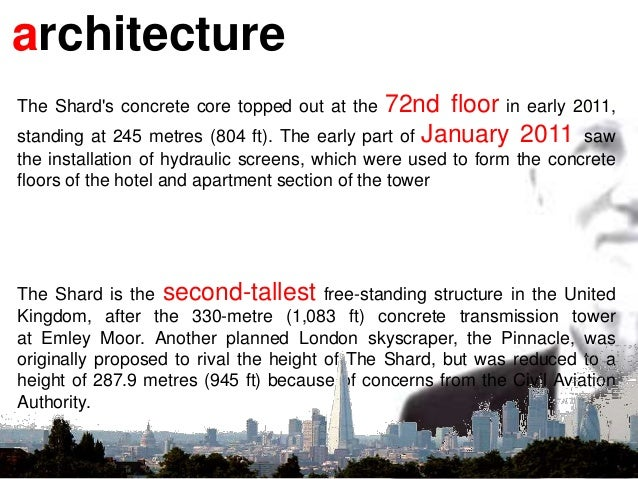 architecture The Shard's concrete core topped out at the 72nd floor in early 2011, standing at 245 metres (804 ft). The ea...