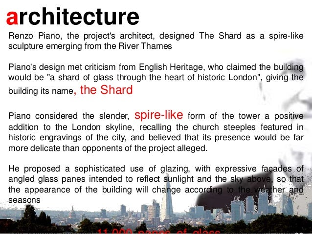 architecture Renzo Piano, the project's architect, designed The Shard as a spire-like sculpture emerging from the River Th...