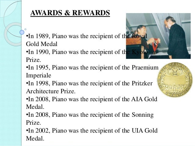 •In 1989, Piano was the recipient of the Royal Gold Medal •In 1990, Piano was the recipient of the Kyoto Prize. •In 1995, ...