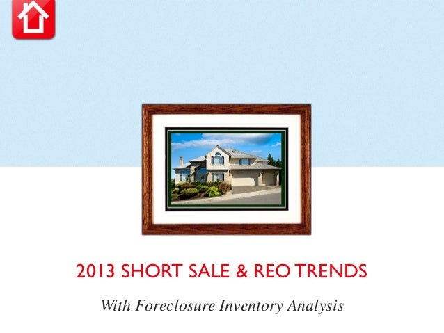 2013 SHORT SALE & REO TRENDS  With Foreclosure Inventory Analysis