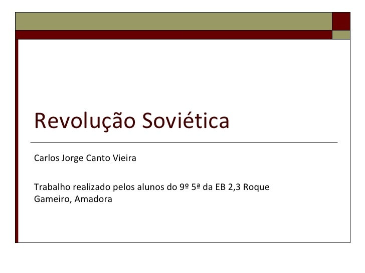 Revolução SoviéticaCarlos Jorge Canto VieiraTrabalho realizado pelos alunos do 9º 5ª da EB 2,3 RoqueGameiro, Amadora