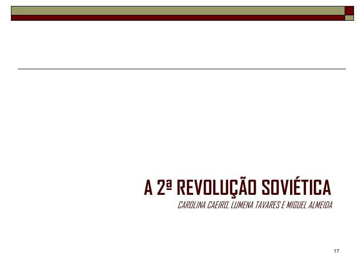 A 2ª REVOLUÇÃO SOVIÉTICA    CAROLINA CAEIRO, LUMENA TAVARES E MIGUEL ALMEIDA                                              ...