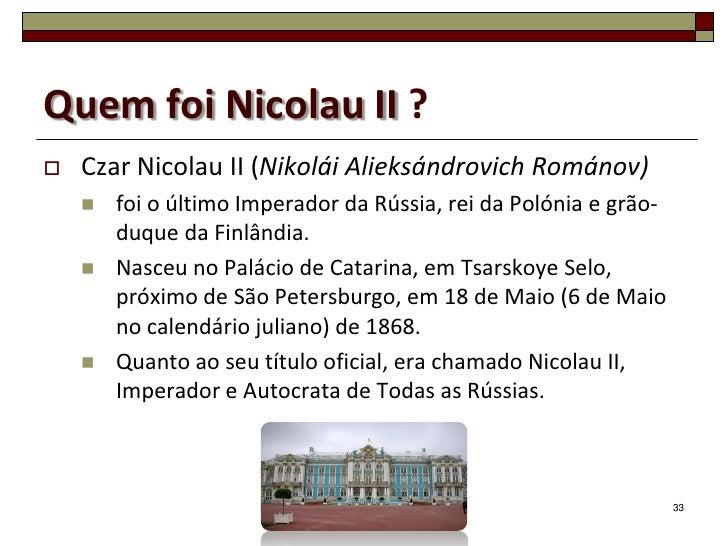 Quem foi Nicolau II ?   Czar Nicolau II (Nikolái Alieksándrovich Románov)       foi o último Imperador da Rússia, rei da...