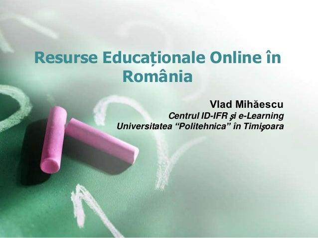 """Resurse Educaționale Online în România Vlad Mihăescu Centrul ID-IFR și e-Learning Universitatea """"Politehnica"""" în Timișoara"""
