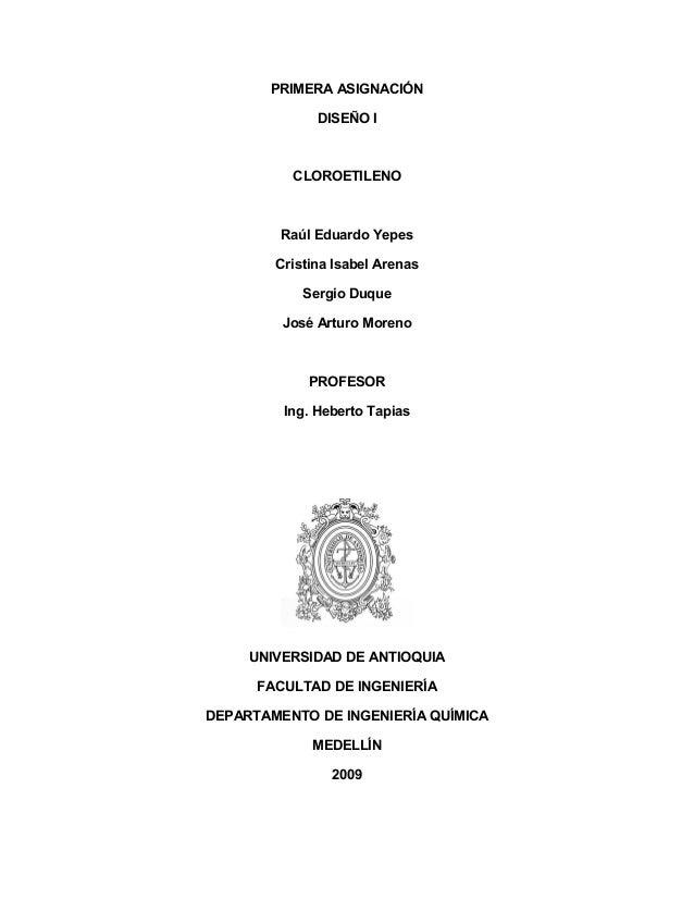 PRIMERA ASIGNACIÓN DISEÑO I CLOROETILENO Raúl Eduardo Yepes Cristina Isabel Arenas Sergio Duque José Arturo Moreno PROFESO...