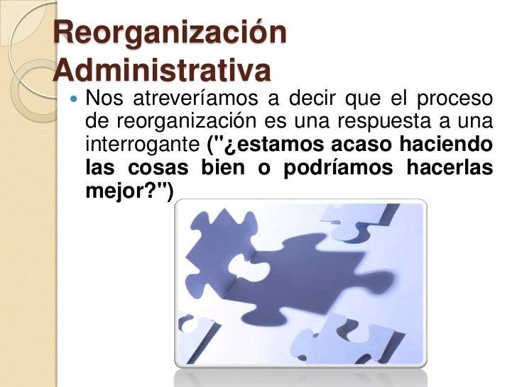 ReorganizaciónAdministrativa    Nos atreveríamos a decir que el proceso     de reorganización es una respuesta a una     ...