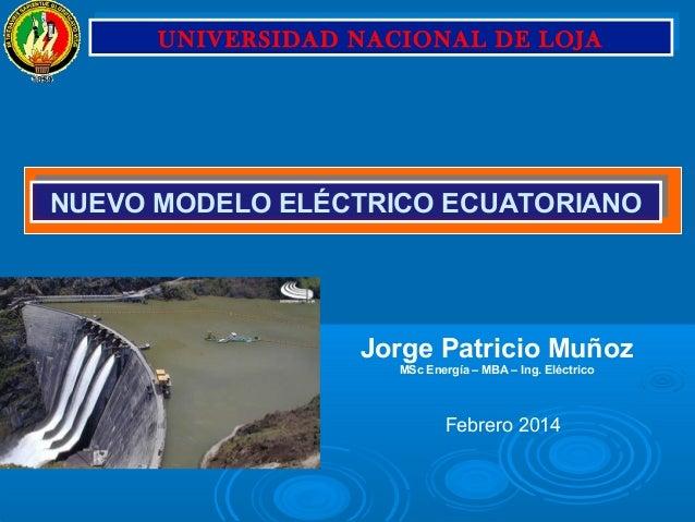 Febrero 2014 Jorge Patricio Muñoz MSc Energía – MBA – Ing. Eléctrico NUEVO MODELO ELÉCTRICO ECUATORIANONUEVO MODELO ELÉCTR...
