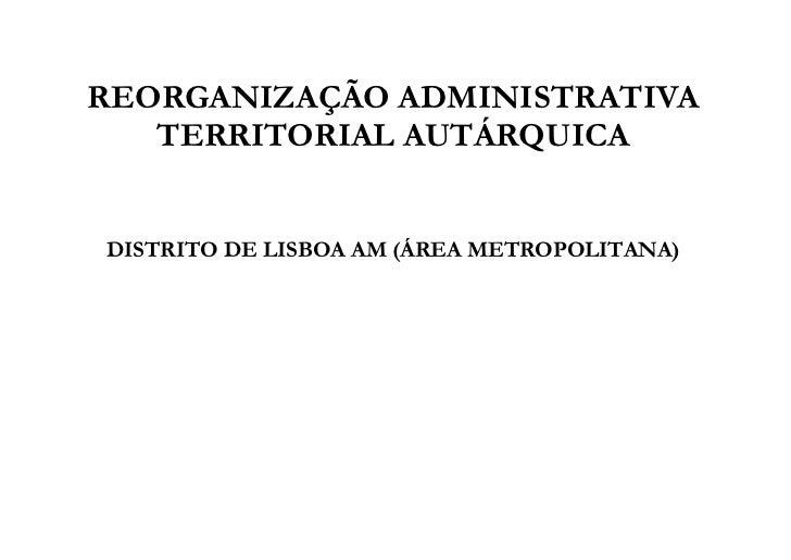 REORGANIZAÇÃO ADMINISTRATIVA   TERRITORIAL AUTÁRQUICADISTRITO DE LISBOA AM (ÁREA METROPOLITANA)