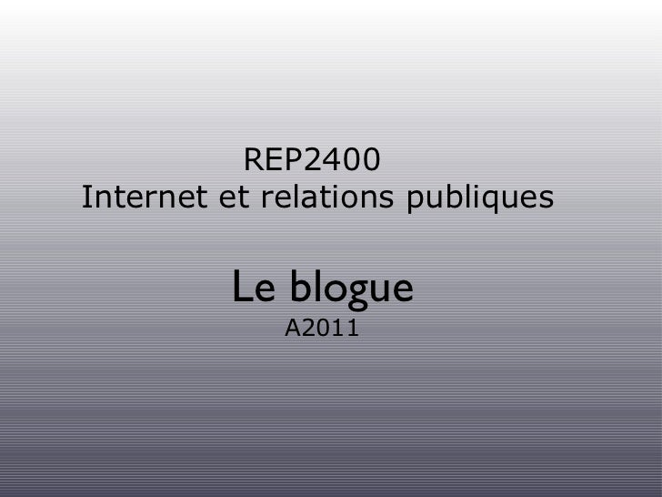 REP2400  Internet et relations publiques <ul><li>Le blogue </li></ul><ul><li>A2011 </li></ul>