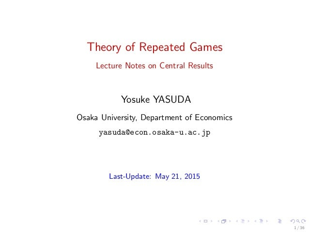 Theory of Repeated Games Lecture Notes on Central Results Yosuke YASUDA Osaka University, Department of Economics yasuda@e...