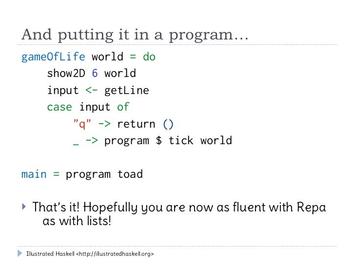 """And putting it in a program…gameOfLife world = do    show2D 6 world    input <- getLine    case input of        """"q"""" -> ret..."""