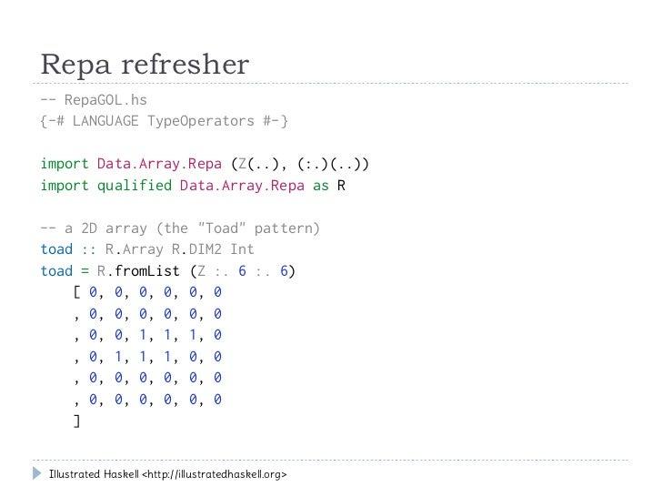 Repa refresher-- RepaGOL.hs{-# LANGUAGE TypeOperators #-}import Data.Array.Repa (Z(..), (:.)(..))import qualified Data.Arr...
