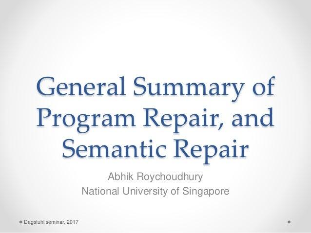 General Summary of Program Repair, and Semantic Repair Abhik Roychoudhury National University of Singapore Dagstuhl semina...