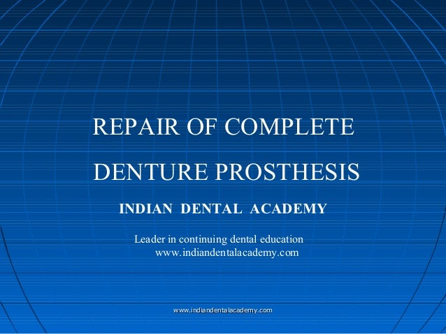 REPAIR OF COMPLETE DENTURE PROSTHESIS INDIAN DENTAL ACADEMY Leader in continuing dental education www.indiandentalacademy....
