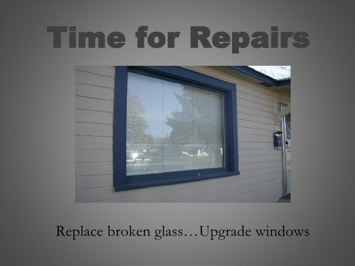 Time for Repairs Replace broken glass…Upgrade windows