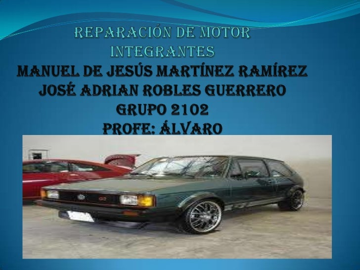 Reparación de motorintegrantesManuel de Jesús Martínez RamírezJosé adrian robles guerrerogrupo 2102profe: Álvaro <br />
