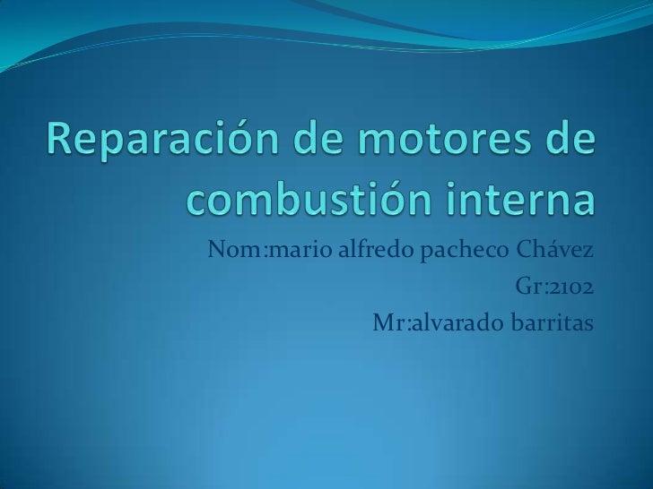 Reparación de motores de combustión interna<br />Nom:mario alfredo pacheco Chávez<br />Gr:2102<br />Mr:alvarado barritas<b...