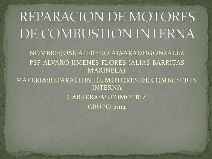 REPARACION DE MOTORES DE COMBUSTION INTERNA<br />NOMBRE:JOSE ALFREDO ALVARADOGONZALEZ<br />PSP:ALVARO JIMENES FLORES (ALIA...
