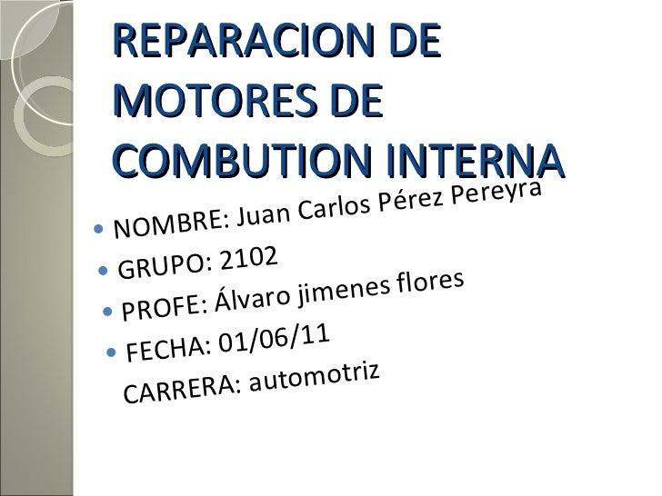 REPARACION DE MOTORES DE  COMBUTION INTERNA <ul><li>NOMBRE: Juan Carlos Pérez Pereyra  </li></ul><ul><li>GRUPO: 2102  </li...