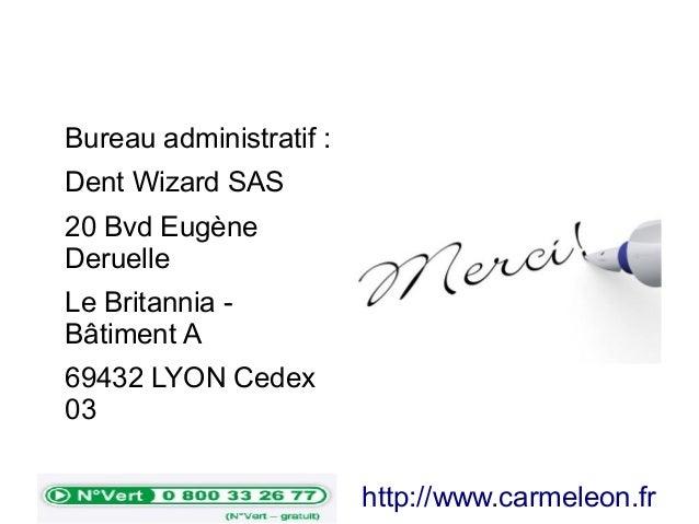 Bureau administratif : Dent Wizard SAS 20 Bvd Eugène Deruelle Le Britannia - Bâtiment A 69432 LYON Cedex 03 http://www.car...
