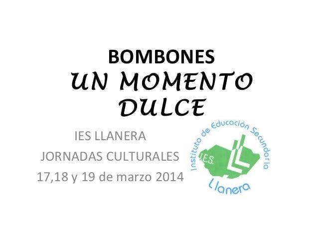 BOMBONES UN MOMENTO DULCE IES LLANERA JORNADAS CULTURALES 17,18 y 19 de marzo 2014